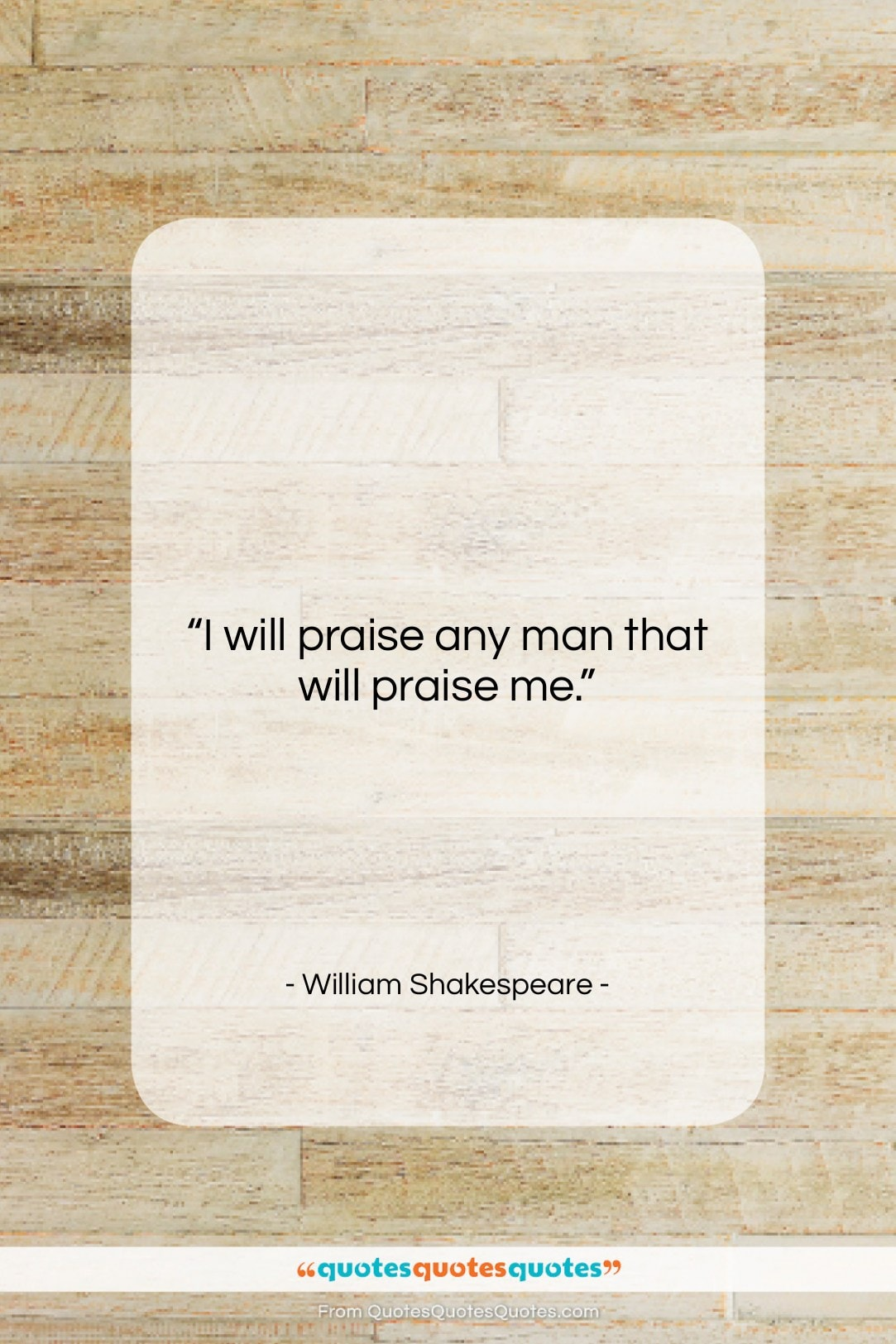 """William Shakespeare quote: """"I will praise any man that will…""""- at QuotesQuotesQuotes.com"""