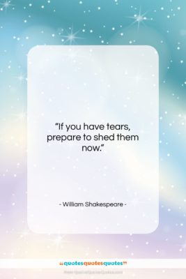 """William Shakespeare quote: """"If you have tears, prepare to shed…""""- at QuotesQuotesQuotes.com"""