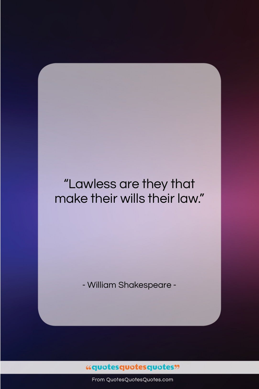 """William Shakespeare quote: """"Lawless are they that make their wills…""""- at QuotesQuotesQuotes.com"""