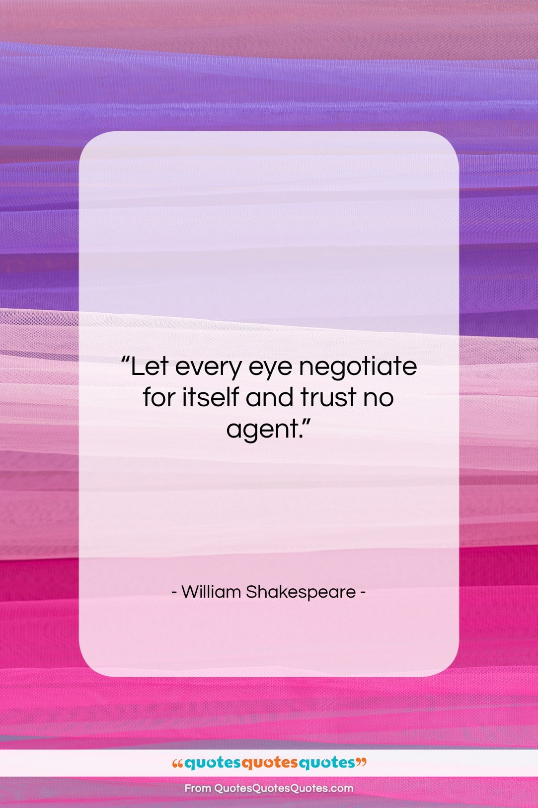 """William Shakespeare quote: """"Let every eye negotiate for itself and…""""- at QuotesQuotesQuotes.com"""