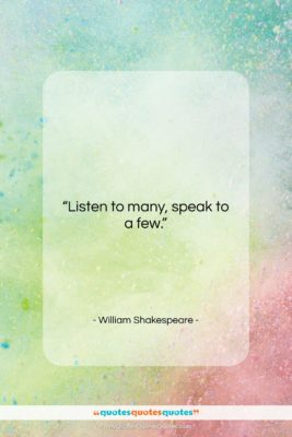 """William Shakespeare quote: """"Listen to many, speak to a few….""""- at QuotesQuotesQuotes.com"""