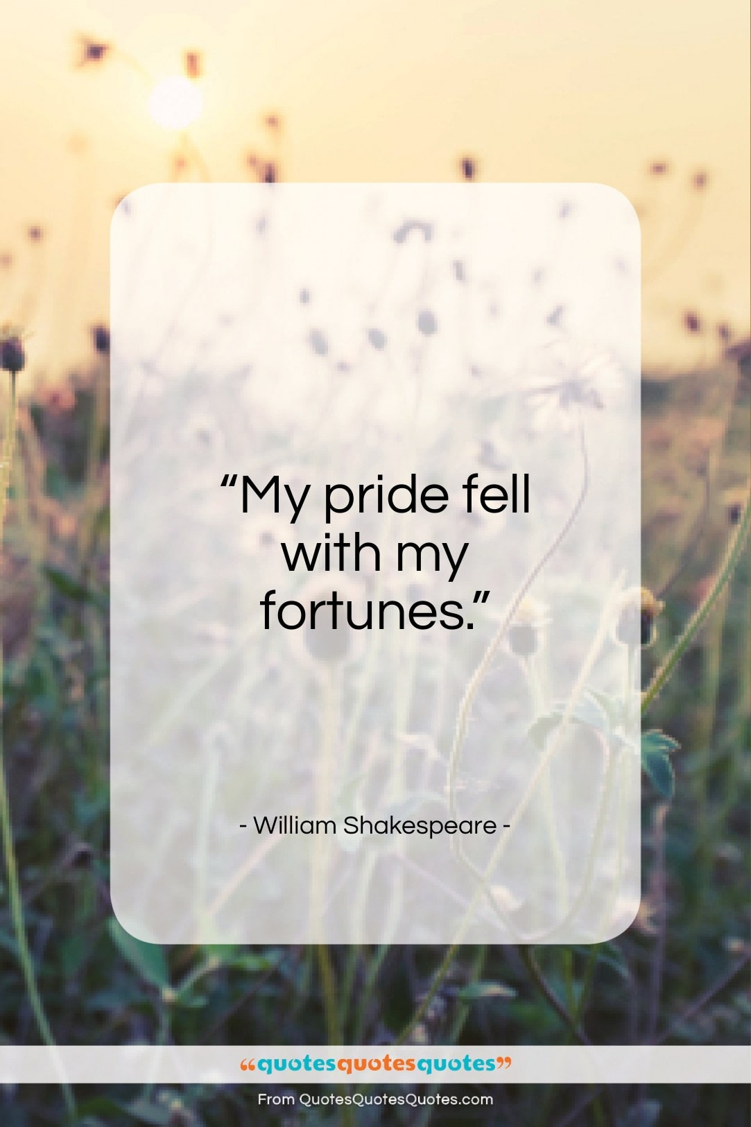 """William Shakespeare quote: """"My pride fell with my fortunes…""""- at QuotesQuotesQuotes.com"""
