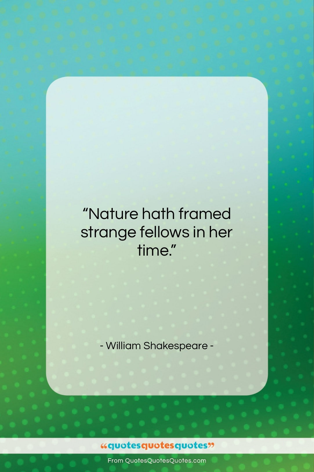 """William Shakespeare quote: """"Nature hath framed strange fellows in her…""""- at QuotesQuotesQuotes.com"""