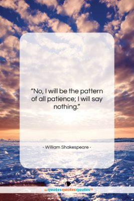 """William Shakespeare quote: """"No, I will be the pattern of…""""- at QuotesQuotesQuotes.com"""