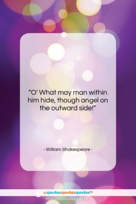 "William Shakespeare quote: ""O' What may man within him hide,…""- at QuotesQuotesQuotes.com"