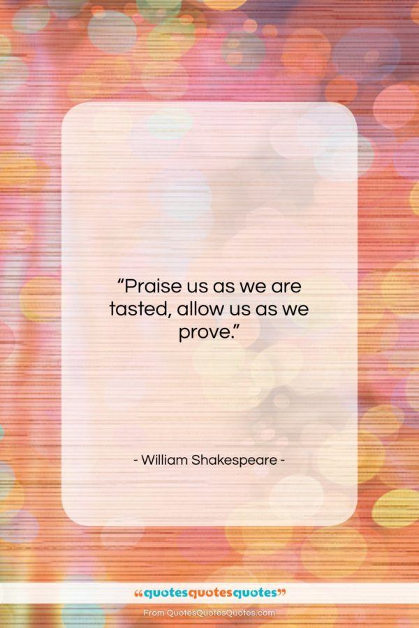 """William Shakespeare quote: """"Praise us as we are tasted, allow…""""- at QuotesQuotesQuotes.com"""