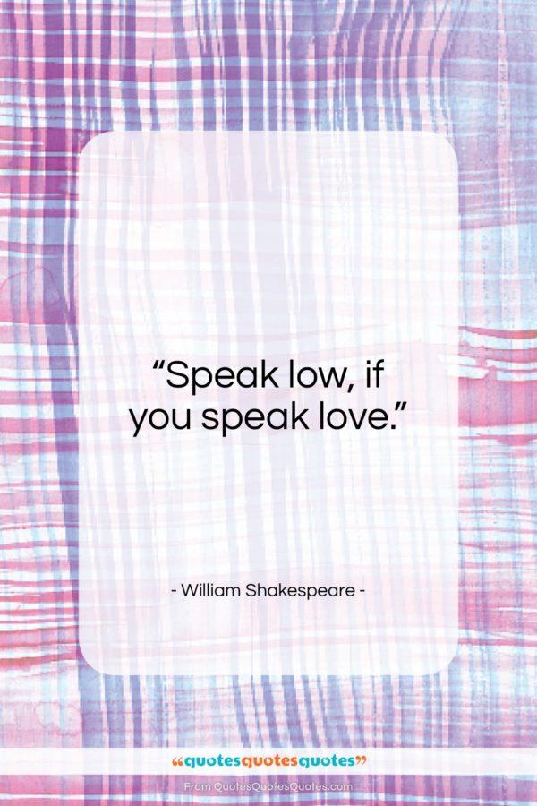 """William Shakespeare quote: """"Speak low, if you speak love…""""- at QuotesQuotesQuotes.com"""