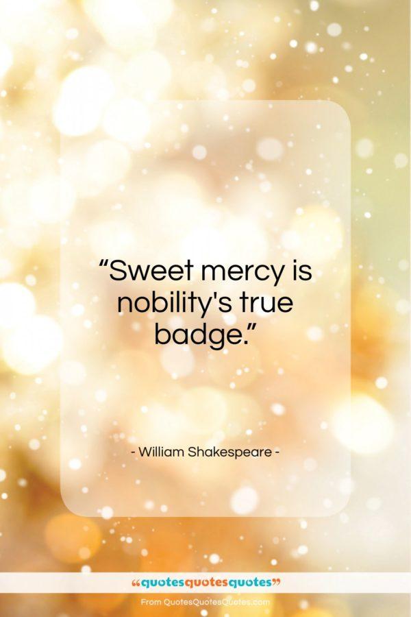 "William Shakespeare quote: ""Sweet mercy is nobility's true badge…""- at QuotesQuotesQuotes.com"