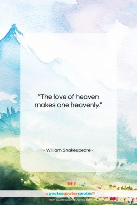 """William Shakespeare quote: """"The love of heaven makes one heavenly….""""- at QuotesQuotesQuotes.com"""
