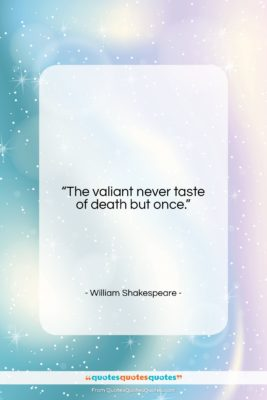 """William Shakespeare quote: """"The valiant never taste of death but…""""- at QuotesQuotesQuotes.com"""