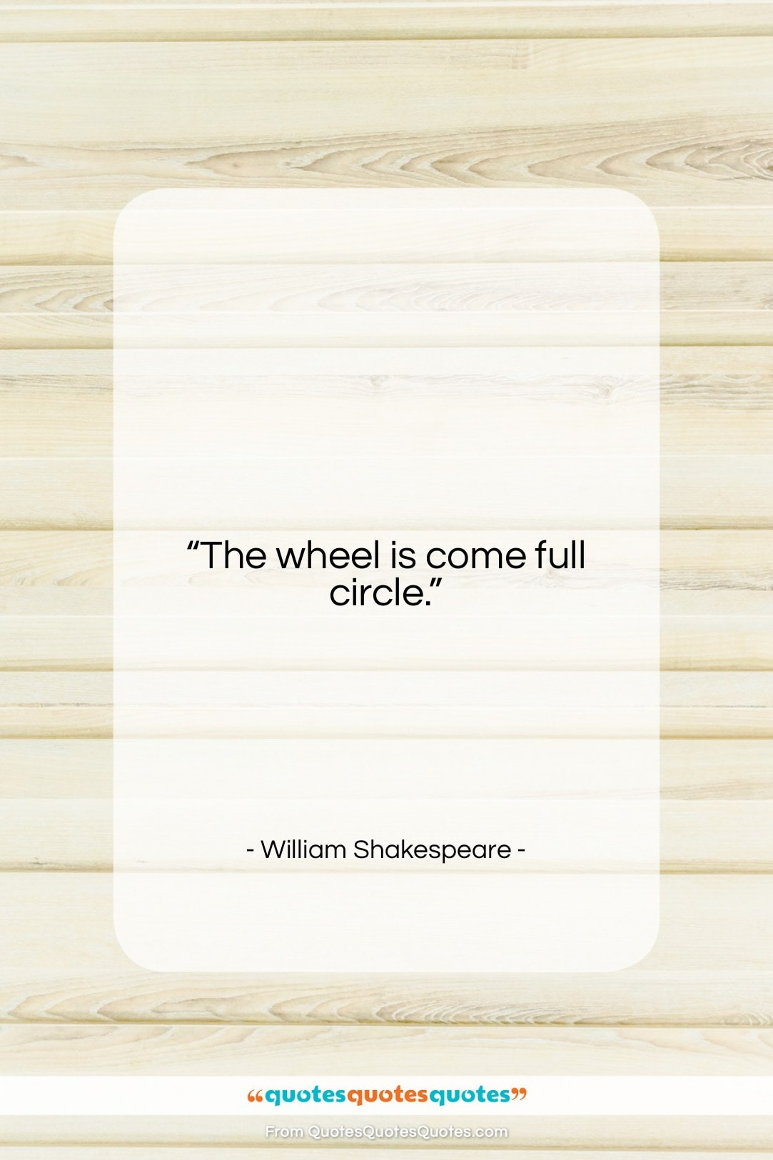 """William Shakespeare quote: """"The wheel is come full circle….""""- at QuotesQuotesQuotes.com"""