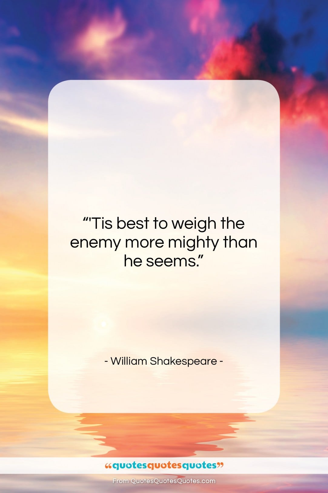 """William Shakespeare quote: """"'Tis best to weigh the enemy more…""""- at QuotesQuotesQuotes.com"""