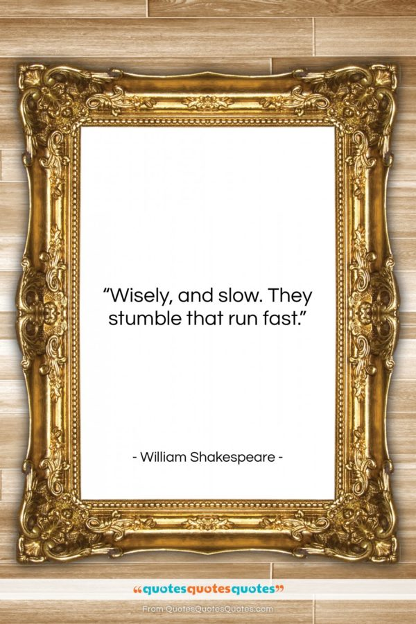 """William Shakespeare quote: """"Wisely, and slow. They stumble that run…""""- at QuotesQuotesQuotes.com"""