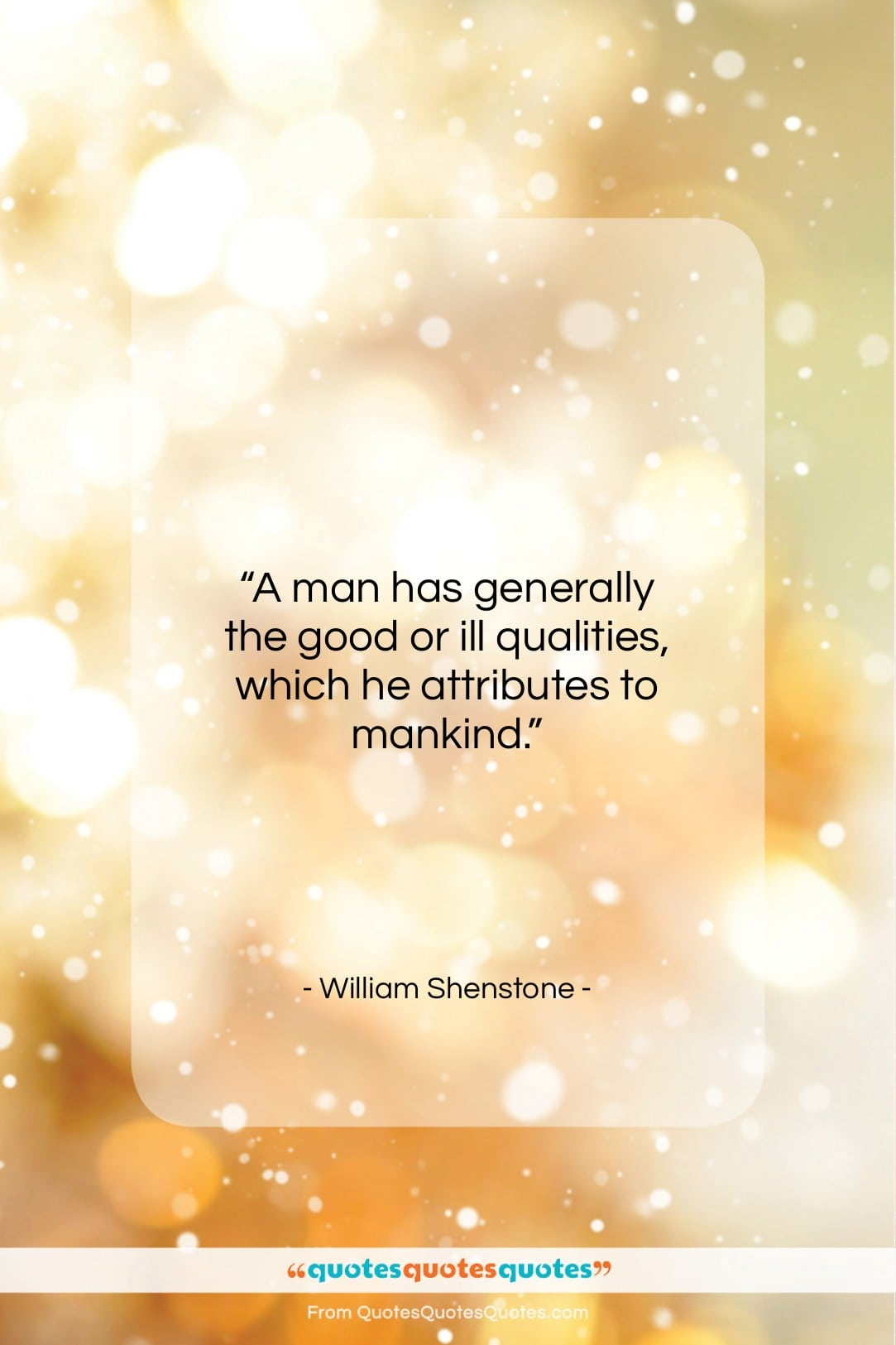 """William Shenstone quote: """"A man has generally the good or…""""- at QuotesQuotesQuotes.com"""