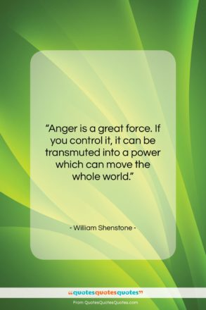 """William Shenstone quote: """"Anger is a great force. If you…""""- at QuotesQuotesQuotes.com"""