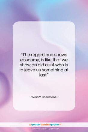"""William Shenstone quote: """"The regard one shows economy, is like…""""- at QuotesQuotesQuotes.com"""