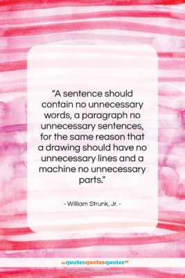 """William Strunk, Jr. quote: """"A sentence should contain no unnecessary words,…""""- at QuotesQuotesQuotes.com"""