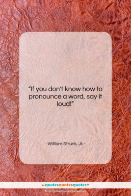 "William Strunk, Jr. quote: ""If you don't know how to pronounce…""- at QuotesQuotesQuotes.com"