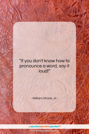 """William Strunk, Jr. quote: """"If you don't know how to pronounce…""""- at QuotesQuotesQuotes.com"""