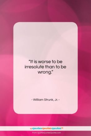 """William Strunk, Jr. quote: """"It is worse to be irresolute than…""""- at QuotesQuotesQuotes.com"""