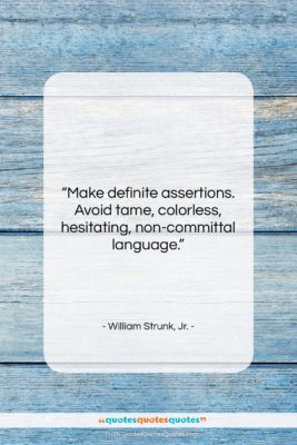 """William Strunk, Jr. quote: """"Make definite assertions. Avoid tame, colorless, hesitating,…""""- at QuotesQuotesQuotes.com"""