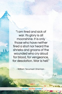 """William Tecumseh Sherman quote: """"I am tired and sick of war….""""- at QuotesQuotesQuotes.com"""
