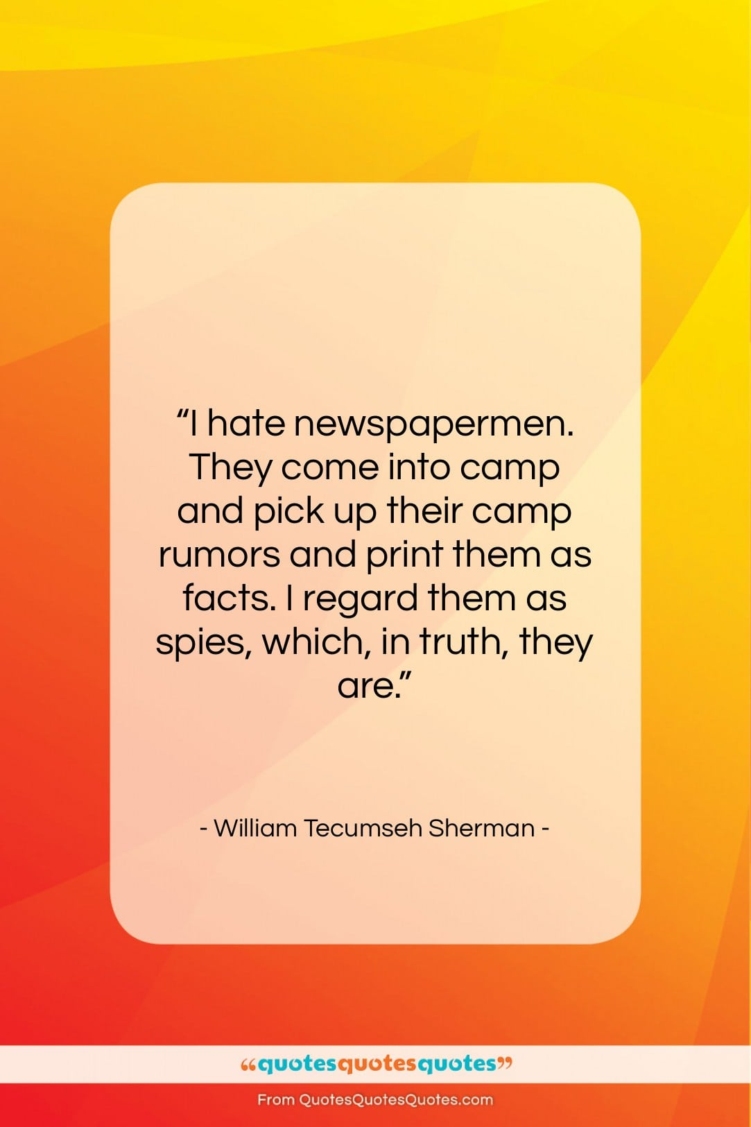 """William Tecumseh Sherman quote: """"I hate newspapermen. They come into camp…""""- at QuotesQuotesQuotes.com"""