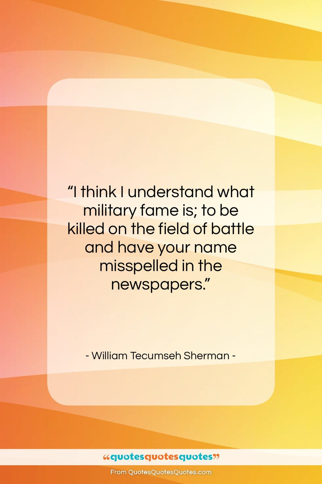 """William Tecumseh Sherman quote: """"I think I understand what military fame…""""- at QuotesQuotesQuotes.com"""