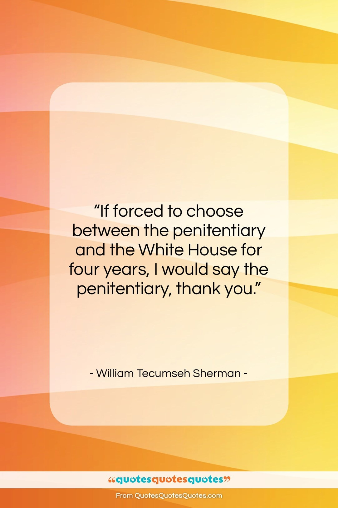 """William Tecumseh Sherman quote: """"If forced to choose between the penitentiary…""""- at QuotesQuotesQuotes.com"""