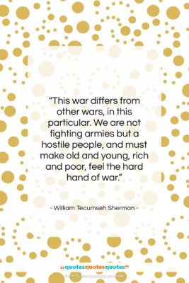 """William Tecumseh Sherman quote: """"This war differs from other wars, in…""""- at QuotesQuotesQuotes.com"""