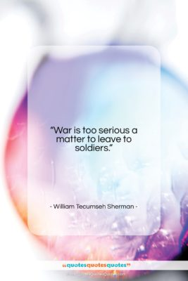 """William Tecumseh Sherman quote: """"War is too serious a matter to…""""- at QuotesQuotesQuotes.com"""
