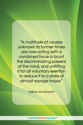 """William Wordsworth quote: """"A multitude of causes unknown to former…""""- at QuotesQuotesQuotes.com"""