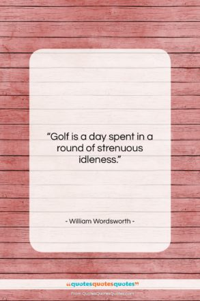 """William Wordsworth quote: """"Golf is a day spent in a…""""- at QuotesQuotesQuotes.com"""