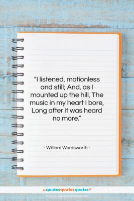 "William Wordsworth quote: ""I listened, motionless and still; And, as…""- at QuotesQuotesQuotes.com"