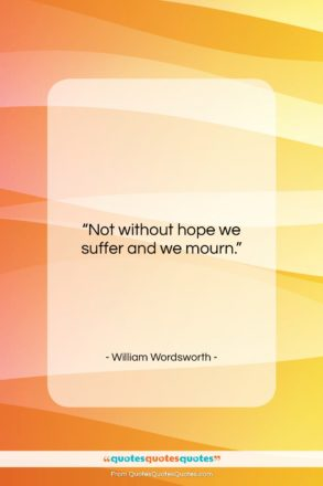 """William Wordsworth quote: """"Not without hope we suffer and we…""""- at QuotesQuotesQuotes.com"""