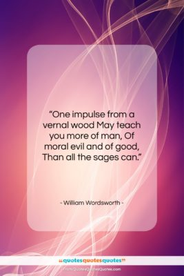 "William Wordsworth quote: ""One impulse from a vernal wood May…""- at QuotesQuotesQuotes.com"