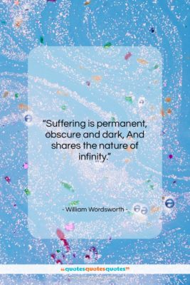 """William Wordsworth quote: """"Suffering is permanent, obscure and dark, And…""""- at QuotesQuotesQuotes.com"""
