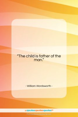 """William Wordsworth quote: """"The child is father of the man….""""- at QuotesQuotesQuotes.com"""