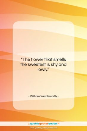 """William Wordsworth quote: """"The flower that smells the sweetest is…""""- at QuotesQuotesQuotes.com"""