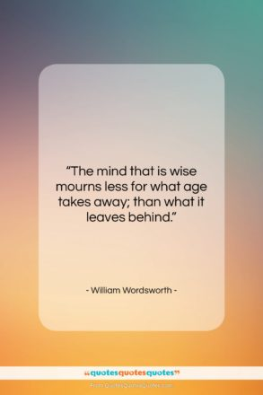 """William Wordsworth quote: """"The mind that is wise mourns less…""""- at QuotesQuotesQuotes.com"""