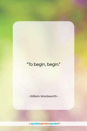 """William Wordsworth quote: """"To begin, begin….""""- at QuotesQuotesQuotes.com"""