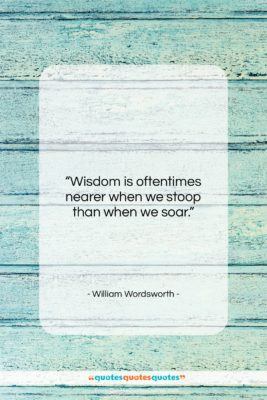"""William Wordsworth quote: """"Wisdom is oftentimes nearer when we stoop…""""- at QuotesQuotesQuotes.com"""