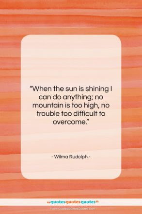 "Wilma Rudolph quote: ""When the sun is shining I can…""- at QuotesQuotesQuotes.com"