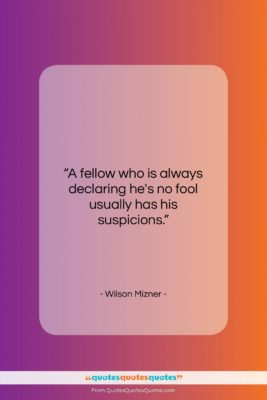 """Wilson Mizner quote: """"A fellow who is always declaring he's…""""- at QuotesQuotesQuotes.com"""