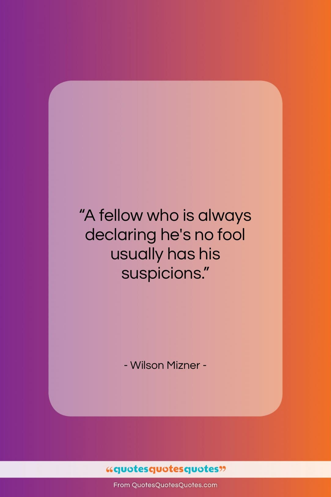 "Wilson Mizner quote: ""A fellow who is always declaring he's…""- at QuotesQuotesQuotes.com"