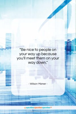 """Wilson Mizner quote: """"Be nice to people on your way…""""- at QuotesQuotesQuotes.com"""