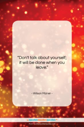 """Wilson Mizner quote: """"Don't talk about yourself; it will be…""""- at QuotesQuotesQuotes.com"""
