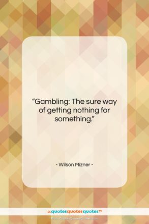 """Wilson Mizner quote: """"Gambling: The sure way of getting nothing…""""- at QuotesQuotesQuotes.com"""