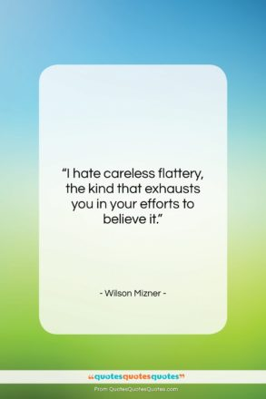 """Wilson Mizner quote: """"I hate careless flattery, the kind that…""""- at QuotesQuotesQuotes.com"""