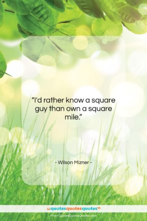 """Wilson Mizner quote: """"I'd rather know a square guy than…""""- at QuotesQuotesQuotes.com"""